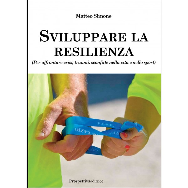 SVILUPPARE LA RESILIENZA (Per affrontare crisi, traumi, sconfitte nella vita e nello sport)- di Matteo Simone
